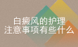 面部的白癜风护理有哪些_北京白癜风医院